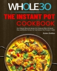 The Instant Pot Whole30 Cookbook: The Ultimate Whole30 Instant Pot Cookbook With 107 Quick, Easy and Healthy Recipes for Your Instant Pot Pressure Coo Cover Image