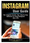 Instagram User Guide: The Complete Secrets, Tips, Step by Step Reference to Using Instagram Like a Pro Cover Image