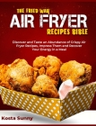 The Fried Way Air Fryer Recipes Bible: Discover and Taste an Abundance of Crispy Air Fryer Recipes, Impress Them and Recover Your Energy in a Meal Cover Image