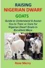 Raising Nigerian Dwarf Goats: Comprehensive & Swift Guide to Understand & Assist You to Train or Care for Nigerian Dwarf Goats in Excellent Ways Cover Image