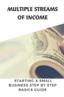 Multiple Streams Of Income: Starting A Small Business Step By Step Basics Guide: Create Multiple Streams Of Income Cover Image