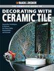 Black & Decker The Complete Guide to Decorating with Ceramic Tile: Innovative Techniques & Patterns for Floors, Walls, Backsplashes & Accents (Black & Decker Complete Guide) Cover Image