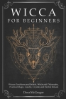 Wicca for Beginners: Wiccan Traditions and Beliefs, Witchcraft Philosophy, Practical Magic, Candle, Crystals and Herbal Rituals Cover Image