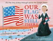 Our Flag Was Still There: The True Story of Mary Pickersgill and the Star-Spangled Banner Cover Image