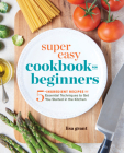 Super Easy Cookbook for Beginners: 5-Ingredient Recipes and Essential Techniques to Get You Started in the Kitchen Cover Image