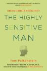 The Highly Sensitive Man: How Mastering Natural Insticts, Ethics, and Empathy Can Enrich Men's Lives and the Lives of Those Who Love Them Cover Image