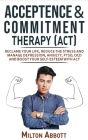 Acceptance and Commitment Therapy (Act): Handle Painful Feelings to Create a Meaningful Life! Manage Depression, Anxiety, PTSD, OCD and Boost Your Sel Cover Image