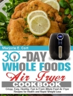 30 Day Whole Food Air Fryer Cookbook: Crispy, Easy, Healthy, Fast & Fresh Whole Food Air Fryer Recipes for Health and Rapid Weight Loss Cover Image