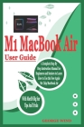 M1 Macbook Air User Guide: A Complete Step By Step Instruction Manual for Beginners and Seniors to Learn How to Use the New Apple M1 Chip MacBook Cover Image