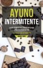 Ayuno Intermitente: La guía definitiva para principiantes paso a paso para bajar de peso (Recetas de ayuno intermitente) Cover Image