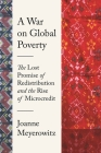A War on Global Poverty: The Lost Promise of Redistribution and the Rise of Microcredit Cover Image