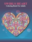 Swirls Heart Coloring Book For Adults: An Adult Coloring Book with Fun Easy and Relaxing Coloring Pages Swirls Heart Inspired Scenes. Cover Image