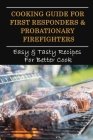 Cooking Guide For First Responders & Probationary Firefighters: Easy & Tasty Recipes For Better Cook: Cooking Tips For Beginners Cover Image