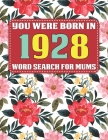 You Were Born In 1928: Word Search For Mums: Word Search Book for Adults And Mums Large Print with 1600+ Cleverly Hidden Words Searches In 85 Cover Image