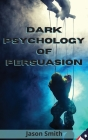 Dark Psychology of Persuasion: Understand the Concept of Persuasion, Know how to Apply it and Discover the Best Techniques to Convince Others of Unim Cover Image