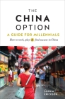 The China Option: A Guide for Millennials: How to Work, Play, and Find Success in China Cover Image