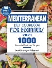 Mediterranean Diet Cookbook For Beginners 2021: 1000 Fresh and Foolproof Recipes with 30-Day Meal Plan for a Healthy Lifestyle Cover Image