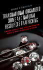 Transnational Organized Crime and Natural Resources Trafficking: Funding Conflict and Stealing from the World's Most Vulnerable Citizens Cover Image