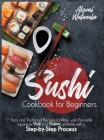 Sushi Cookbook for Beginners: Tasty and Traditional Recipes to Make your Favourite Japanese Sushi and Sashimi at Home with a Step-by-Step Process Cover Image
