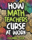 How Math Teachers Curse At Work: Math Teacher Swear Coloring Book For Adults, Funny Math Teacher Gift For Women And Men Cover Image