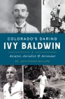 Colorado's Daring Ivy Baldwin: Aviator, Aerialist and Aeronaut Cover Image