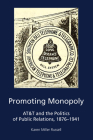 Promoting Monopoly: AT&T and the Politics of Public Relations, 1876-1941 Cover Image