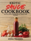 Exotic Sauce Book: Delicious Sauces, Dressing And Dips From All Over The World Cover Image