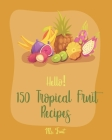 Hello! 150 Tropical Fruit Recipes: Best Tropical Fruit Cookbook Ever For Beginners [Book 1] Cover Image