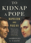 To Kidnap a Pope: Napoleon and Pius VII Cover Image