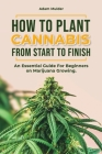How To Plant Cannabis From Start To Finish: An essential Guide For Beginners on Marijuana Growing. Cover Image