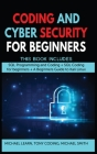 Coding and Cyber Security for Beginners: This Book Includes: