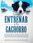 Cómo entrenar a tu cachorro: La guía para empezar a entrenar a tu perro. Incluye entrenamiento de control de esfínteres y el arte de criar un cacho Cover Image