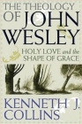 The Theology of John Wesley: Holy Love and the Shape of Grace Cover Image