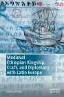Medieval Ethiopian Kingship, Craft, and Diplomacy with Latin Europe Cover Image