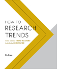 How to Research Trends: Move Beyond Trendwatching to Kickstart Innovation Cover Image