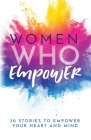 Women Who Empower: 30 Stories To Empower Your Heart and Mind Cover Image