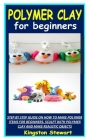 Polymer Clay for Beginners: Step by Step Guide on How to Make Polymer Items for Beginners. Sculpt with Polymer Clay and Make Realistic Objects Cover Image