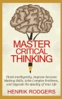 Master Critical Thinking: Think Intelligently, Improve Decision Making Skills, Solve Complex Problems, and Upgrade the Quality of Your Life Cover Image