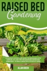Raised bed gardening: A Complete Step by Step Guide for Beginners with Supplies, Kit, and Tips for Advanced Raised Bed Gardening to Build a Cover Image