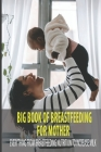 Big Book Of Breastfeeding For Mother: Everything From Breastfeeding Nutrition To Increase Milk: What To Eat To Improve Milk Supply Cover Image