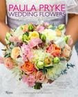 Paula Pryke: Wedding Flowers: Bouquets and Floral Arrangements for the Most Memorable and Perfect Wedding Day Cover Image
