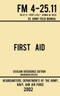 First Aid - FM 4-25.11 US Army Field Manual (2002 Civilian Reference Edition): Unabridged Manual On Military First Aid Skills And Procedures (Latest R Cover Image