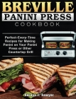 Breville Panini Press Cookbook: Perfect-Every-Time Recipes for Making Panini on Your Panini Press or Other Countertop Grill Cover Image
