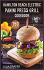 Hamilton Beach Electric Panini Press Grill Cookbook: 150 Easy, Tasty and Healthy Panini Press Recipes. Enjoy Sandwiches, Burgers, Omelets and much mor Cover Image