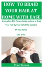 How to Braid Your Hair at Home with Ease: A Complete DIY Picture Guide On How To Braid Your Hair By Your Self At The Comfort Of Your Home Like a Pro Cover Image