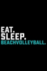 Eat Sleep Beach Volleyball: Volleyball Journal Notebook - Volleyball Lover Gifts - Volleyball Player Notebook Journal - Volleyball Coach Journal N Cover Image