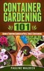 Container Gardening 101: Grow a Thriving Garden in Pots, Tubs & Containers Cover Image