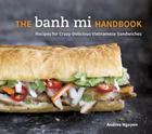 The Banh Mi Handbook: Recipes for Crazy-Delicious Vietnamese Sandwiches [A Cookbook] Cover Image