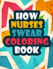 How Nurses Swear Coloring Book: A Funny and Unique Swear Word for Registered Nurses - Nurse Coloring Book Gift Idea - Nurse Coloring Books for Stress Cover Image