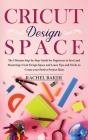 Cricut Design Space: The Ultimate Step-by-Step Guide for Beginners to Start and Mastering Cricut Design Space and Learn Tips and Tricks to Cover Image